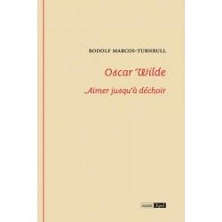 Oscar Wilde. Aimer jusqu'à déchoir