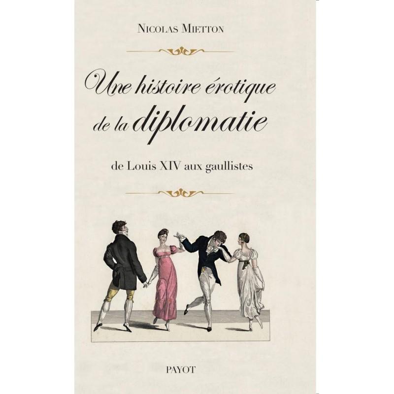 Une histoire érotique de la diplomatie. De Louis XIV aux gaullistes