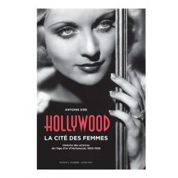 Hollywood, la cité des femmes. Histoires des actrices de l'âge d'or d'Hollywood, 1930-1955