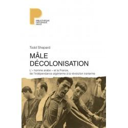 Mâle décolonisation. L'« homme arabe » et la France, de l'indépendance algérienne à la révolution iranienne