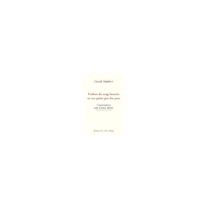 L'odeur du sang humain ne me quitte pas des yeux - Conversations avec Francis Bacon