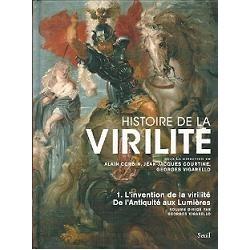 Histoire de la virilité : Tome 1, De l'antiquité aux lumières, L'invention de la virilité